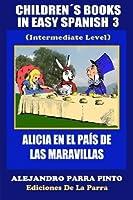 Children?s Books In Easy Spanish 3: Alicia en el Pa?s de las Maravillas (Intermediate Level) (Spanish Readers For Kids Of All Ages!) (Volume 3) (Spanish Edition) by Alejandro Parra Pinto(2014-10-26)