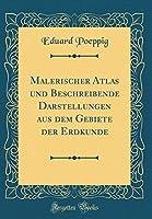 Malerischer Atlas Und Beschreibende Darstellungen Aus Dem Gebiete Der Erdkunde (Classic Reprint)