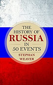 The History of Russia in 50 Events: (Russian History - Napoleon In Russia - The Crimean War - Russia In World War - The Cold War) (Timeline History in 50 Events Book 3) by [Weaver, Stephan]