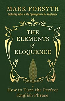 The Elements of Eloquence: How to Turn the Perfect English Phrase by [Forsyth, Mark]