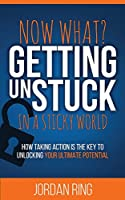 Now What? Getting Unstuck in a Sticky World: How Taking Action is the Key to Unlocking Your Ultimate Potential