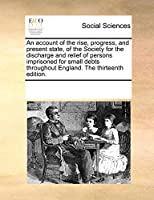 An Account of the Rise, Progress, and Present State, of the Society for the Discharge and Relief of Persons Imprisoned for Small Debts Throughout England. the Thirteenth Edition.