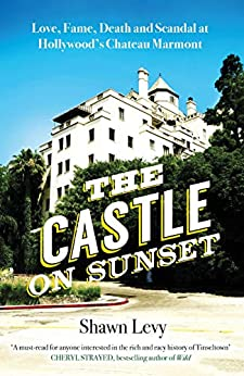 The Castle on Sunset: Love, Fame, Death and Scandal at Hollywood's Chateau Marmont by [Levy, Shawn]