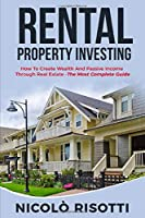 Rental Property Investing: How To Create Wealth And Passive Income Through Real Estate -The Most Complete Guide