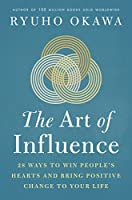 The Art of Influence: 28 Ways to Win People's Hearts and Bring Positive Change to Your Life