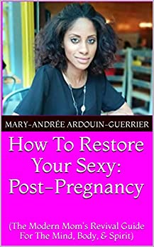 How To Restore Your Sexy: Post Pregnancy (The Modern Mom's Revival Guide For the Mind, Body, and Spirit) by [Ardouin-Guerrier, Mary-Andrée]