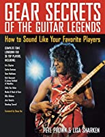 Gear Secrets of the Guitar Legends: How to Sound Like Your Favorite Players