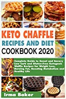 KETO CHAFFLE RECIPES AND DIET COOKBOOK 2020: Complete Guide to Sweet and Savory Low Carb and Gluten-Free Ketogenic Waffle Recipes for Weight Loss, Burning Fat, Boosting Metabolism and Healthy Life