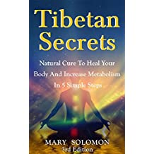 TIBETAN SECRETS: Natural Cure To Heal Your Body And Increase Metabolism In 5 Simple Steps (5 Tibetan Rites, Crystal Healing, Tibetan Buddhism, Tibetan Rites, 5 Rites, Mindfulness)
