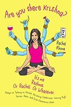 Are You There Krishna? It's Me, Reshma. Or Rachel. Or Whatever.: Essays on Talking to Ghosts, Accosting Celebrities, Getting High, Sexism, Race, and First-Generation Woes by [Khona, Rachel]