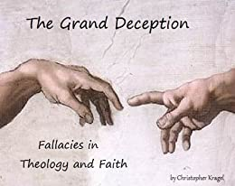 The Grand Deception : Fallacies in Theology and Faith by [Kragel, C.M.]