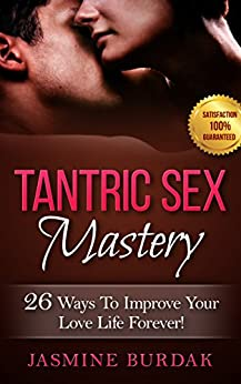 Tantric Sex: Tantric Sex Mastery: 26 Ways To Improve Your Love Life Forever! by [Burdak, Jasmine]
