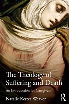 The Theology of Suffering and Death: An Introduction for Caregivers by [Weaver, Natalie Kertes]