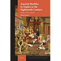 Ancient Marbles in Naples in the Eighteenth Century: Findings, Collections, Dispersals (Studies in the History of Collecting & Art Markets)