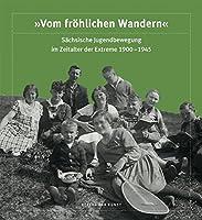 """""""Vom froehlichen Wandern"""". Saechsische Jugendbewegung im Zeitalter der Extreme 1900-1945"""
