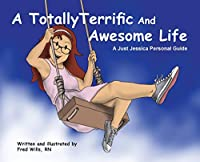 A Totally Terrific And Awesome Life: A Just Jessica Personal Guide (Just Jessica's Life Lessons)