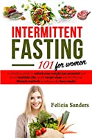 Intermittent Fasting 101: A complete guide to unlock your weight loss potential and live a healthier life for women; quick recipe ideas and 16 effective lifestyle methods to achieve the best results (Diet)