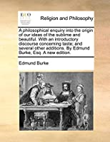 A Philosophical Enquiry Into the Origin of Our Ideas of the Sublime and Beautiful. with an Introductory Discourse Concerning Taste; And Several Other Additions. by Edmund Burke, Esq. a New Edition.