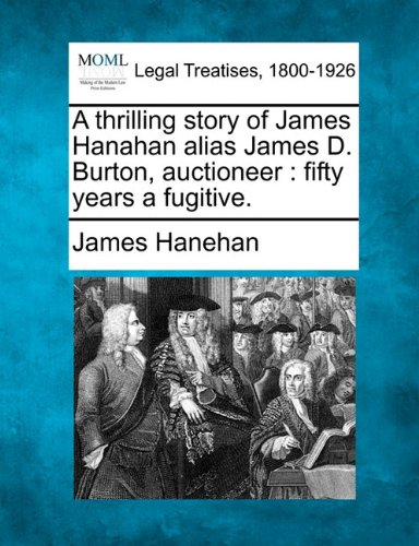 A Thrilling Story of James Hanahan Alias James D. Burton, Auctioneer: Fifty Years a Fugitive.