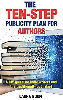 The Ten-Step Publicity Plan for Authors: A DIY guide for indie writers and the traditionally published by [Boon, Laura]