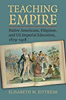 Teaching Empire: Native Americans, Filipinos, and US Imperial Education, 1879-1918