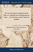 The Way of Living in a Method, and by Rule; Or, a Regular Way of Employing Our Time. by a Presbyter of the Church of England