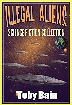 Illegal Aliens: Science Fiction Collection by [Bain, Toby]