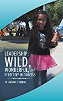 Leadership: Wild, Wonderful, and Perfectly in Process