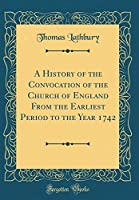 A History of the Convocation of the Church of England from the Earliest Period to the Year 1742 (Classic Reprint)