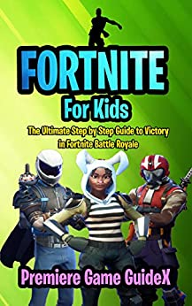 Fortnite: For Kids: The Ultimate Step by Step Guide to Victory in Fortnite Battle Royale by [Game GuideX, Premiere]