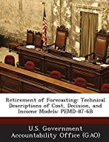 Retirement of Forecasting: Technical Descriptions of Cost, Decision, and Income Models: Pemd-87-6b