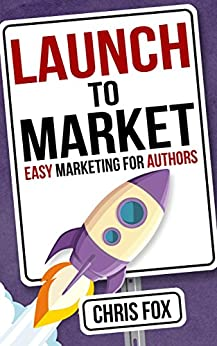 Launch to Market: Easy Marketing For Authors (Write Faster, Write Smarter Book 4) by [Fox, Chris]
