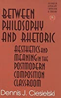 Between Philosophy and Rhetoric: Aesthetics and Meaning in the Postmodern Composition Classroom (Studies in Literary Criticism and Theory, V. 6)