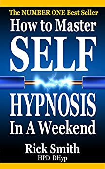 How To Master Self-Hypnosis In A Weekend: The Simple, Systematic and Successful Way to Get Everything You Want by [Smith, Rick]