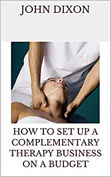 How to Set up a Complementary Therapy Business on a Budget by [Dixon, John]