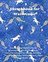 Sketchbook for Watercolor: Cute Narwhal Sketchbook for Drawing, Unicorn Sketchbook for Girls, Intended for Sketch, Drawing, Doodling, Painting, Writing, School, Class and Home!