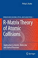 R-Matrix Theory of Atomic Collisions: Application to Atomic, Molecular and Optical Processes (Springer Series on Atomic, Optical, and Plasma Physics) by Philip George Burke(2011-04-06)