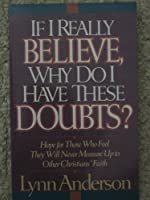 If I Really Believe, Why Do I Have These Doubts?: Hope for Those Who Feel They Will Never Measure Up to Other Christians' Faith