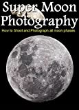 Super Moon Photography : How to Shoot and Photograph the Moon (English Edition)