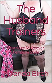 The Husband Trainers: Marriage Makeover Femdom Style by [Birch, Miranda]