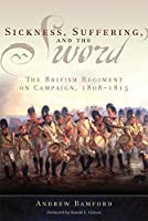 Sickness, Suffering, and the Sword: The British Regiment on Campaign, 1808-1815 (Campaigns and Commanders)