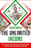 The Unlimited Income: Ways To Earn Pasive Income from Side Hustles Including Blogging, E-commerce, Vlogging, Youtube, Online Courses & More (Passive Income)