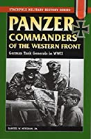 Panzer Commanders Of The Western Front: German Tank Generals in World War II (Stackpole Military History)