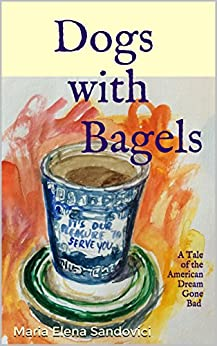 DOGS WITH BAGELS: A Tale of the American Dream Gone Bad by [Sandovici, Maria Elena]