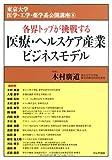 医療・ヘルスケア産業ビジネスモデル (東京大学 医学・工学・薬学系公開講座8)