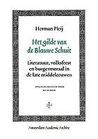 Het Gilde Van De Blauwe Schuit: Literatuur, Volksfeest En Burgermoraal in De Late Middeleeuwen (Amsterdam Academic Archive)