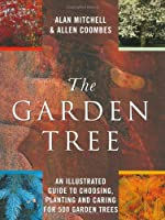 The Garden Tree: An Illustrated Guide to Choosing, Planting and Caring for 500 Garden Trees