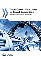 State-owned Enterprises As Global Competitors: A Challenge or an Opportunity?