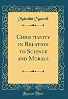 Christianity in Relation to Science and Morals (Classic Reprint)