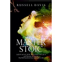 Stoicism: The Master Stoic: Advanced Principles and Theories of Stoicism That Will Transform Your Approach to Life